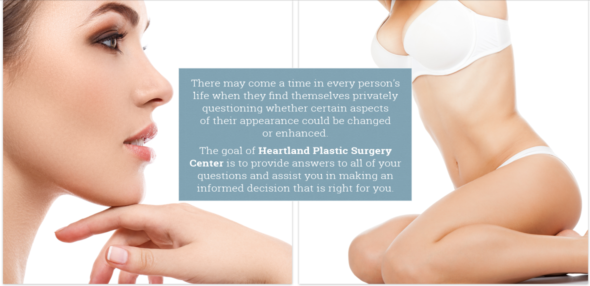 The goal of Heartland Plastic Surgery Center is to provide answers to all of your questions and help you make informed decisions